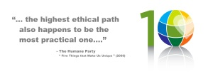 Humane Party quotation | the highest ethical path also happens to be the most practical path